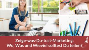 Zeige-was-Du-tust-Marketing: Wo, Was und Wieviel solltest Du teilen?