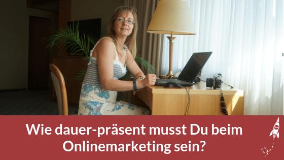 Wie dauer-präsent musst Du beim Onlinemarketing sein?