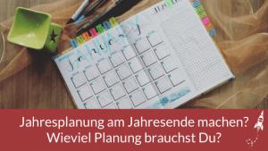 Jahresplanung am Jahresende machen? Wieviel Planung brauchst Du?