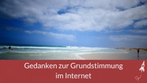 Gedanken zur Grundstimmung im Internet